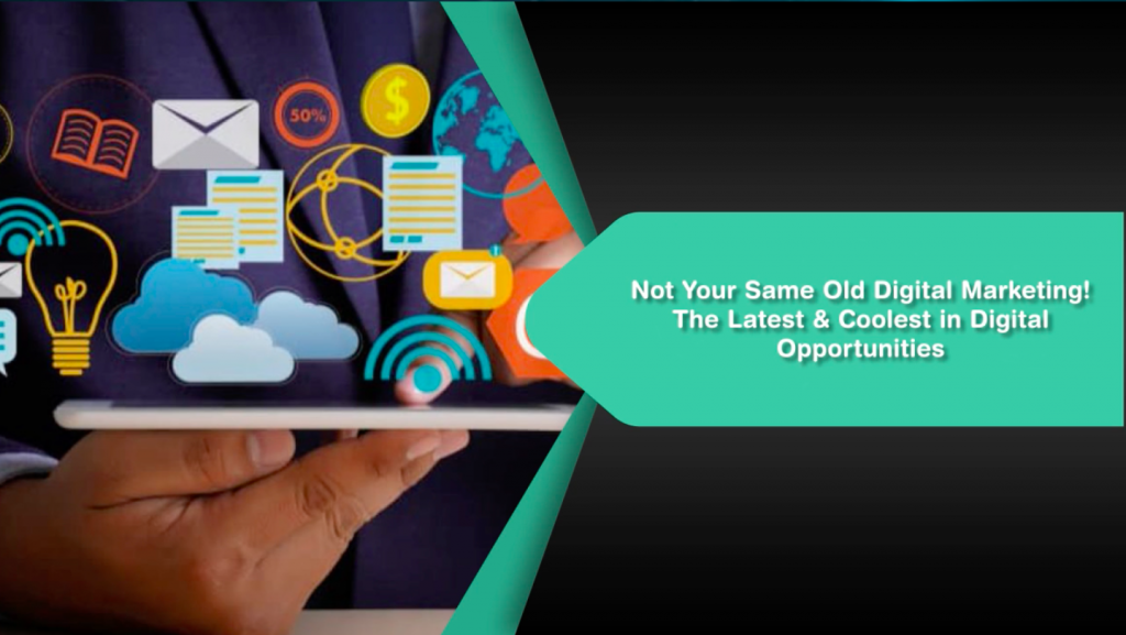 Not Your Same Old Digital Marketing! The Latest & Coolest in Digital Opportunities